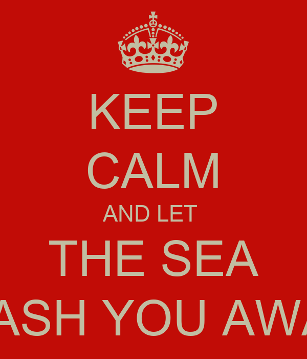 KEEP CALM AND LET  THE SEA WASH YOU AWAY