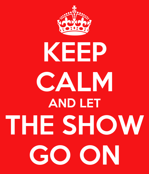 KEEP CALM AND LET THE SHOW GO ON