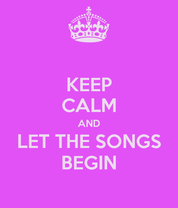 KEEP CALM AND LET THE SONGS BEGIN
