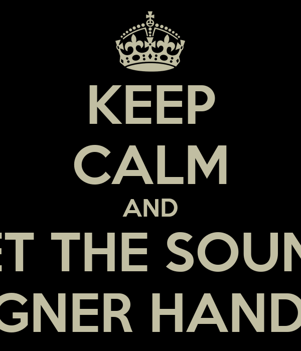 KEEP CALM AND LET THE SOUND DESIGNER HANDLE IT
