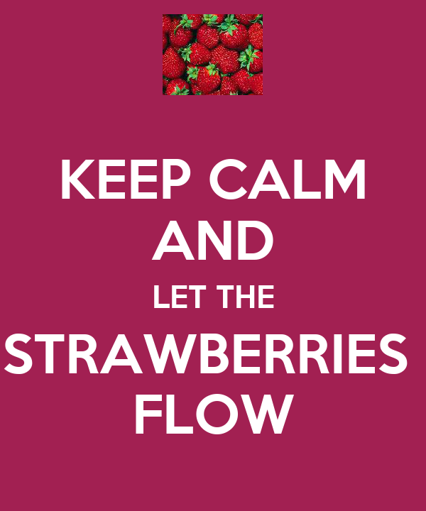 KEEP CALM AND LET THE STRAWBERRIES  FLOW