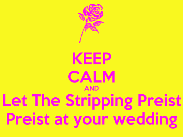 KEEP CALM AND Let The Stripping Preist Preist at your wedding