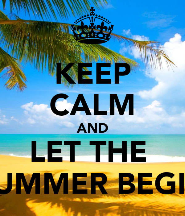 KEEP CALM AND LET THE  SUMMER BEGIN