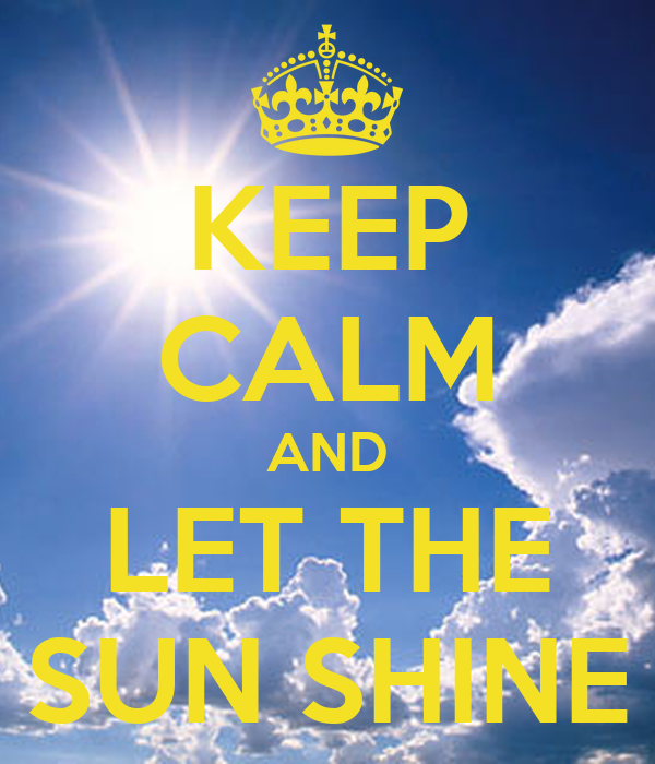 KEEP CALM AND LET THE SUN SHINE