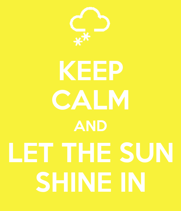 KEEP CALM AND LET THE SUN SHINE IN