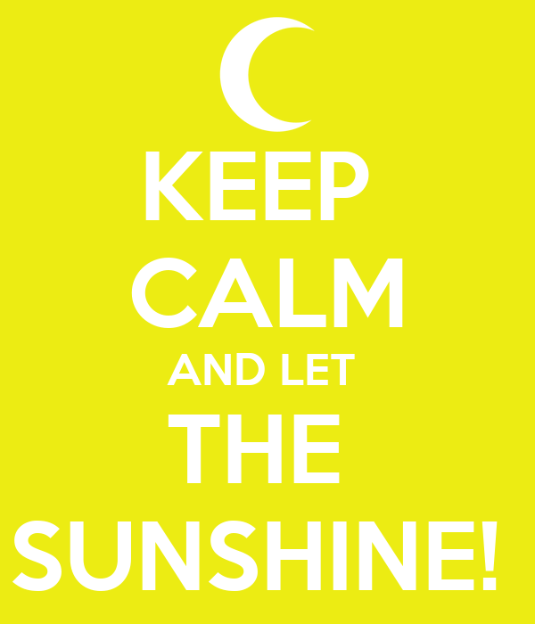 KEEP  CALM AND LET  THE  SUNSHINE!