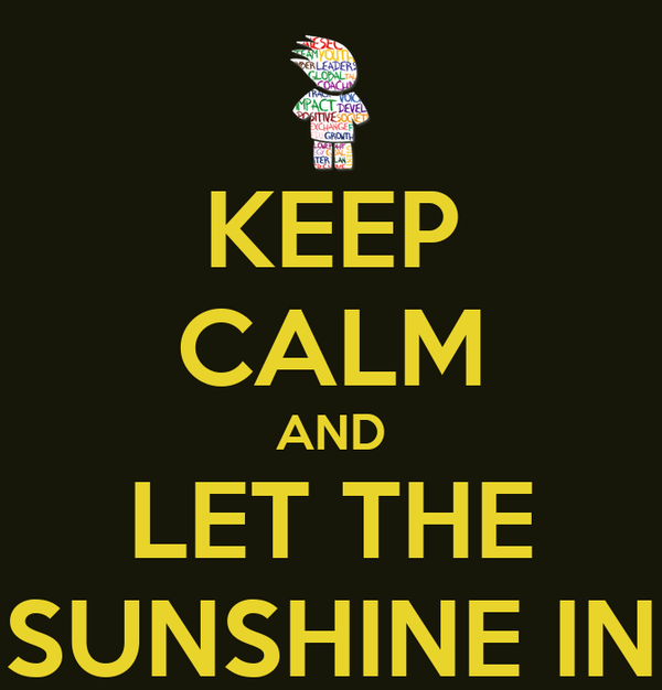 KEEP CALM AND LET THE SUNSHINE IN