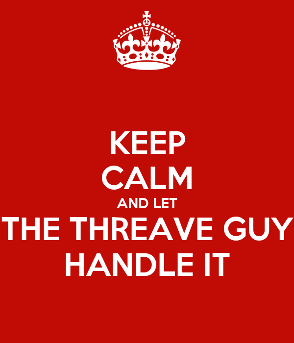 KEEP CALM AND LET THE THREAVE GUY HANDLE IT