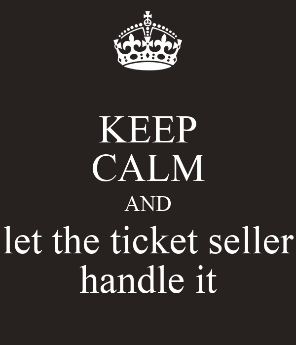 KEEP CALM AND let the ticket seller handle it