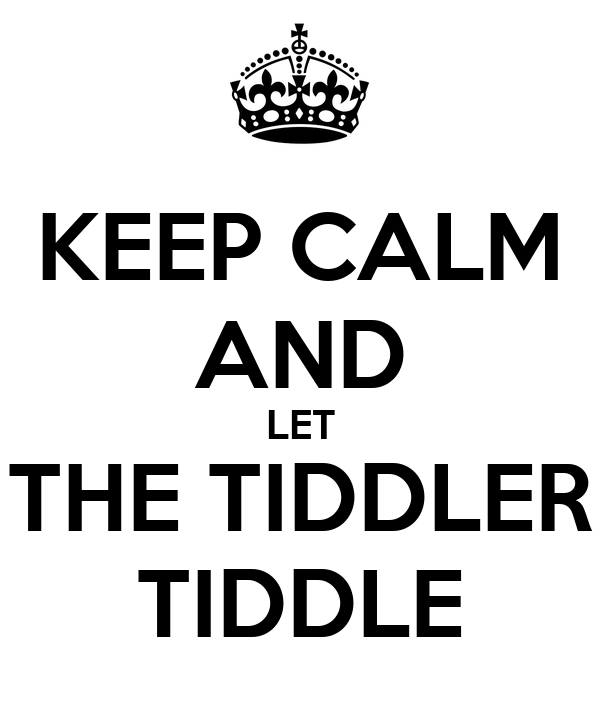 KEEP CALM AND LET THE TIDDLER TIDDLE