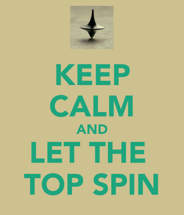 KEEP CALM AND LET THE  TOP SPIN