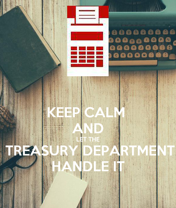 KEEP CALM  AND  LET THE   TREASURY DEPARTMENT HANDLE IT