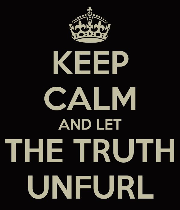 KEEP CALM AND LET THE TRUTH UNFURL