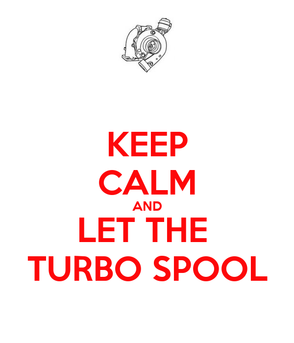 KEEP CALM AND LET THE  TURBO SPOOL