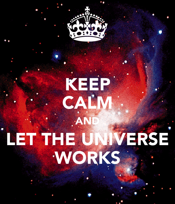KEEP CALM AND LET THE UNIVERSE WORKS