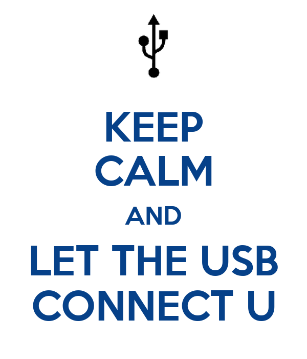 KEEP CALM AND LET THE USB CONNECT U
