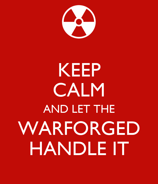 KEEP CALM AND LET THE WARFORGED HANDLE IT