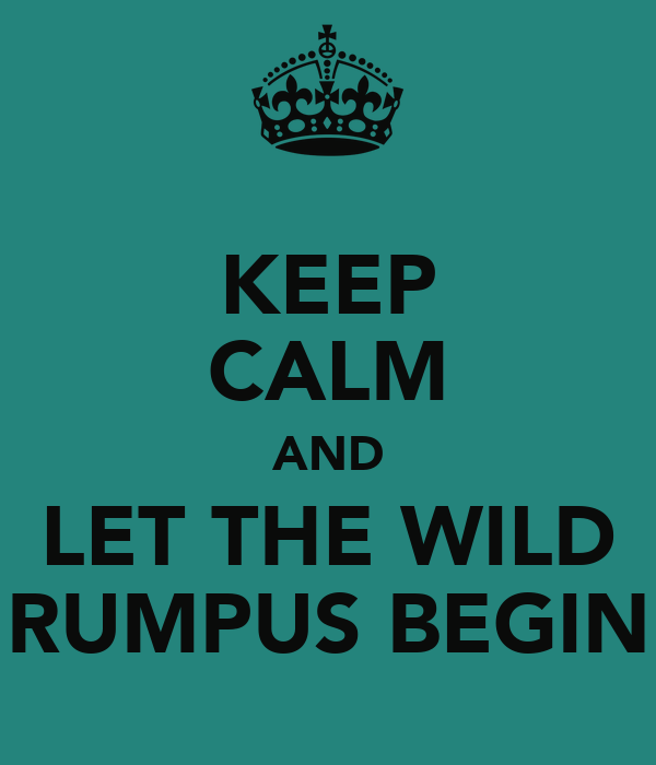 KEEP CALM AND LET THE WILD RUMPUS BEGIN