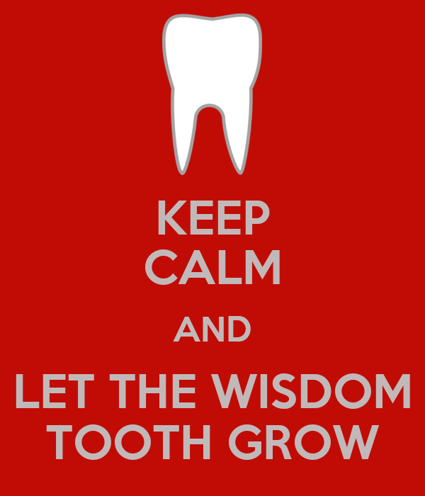 KEEP CALM AND LET THE WISDOM TOOTH GROW