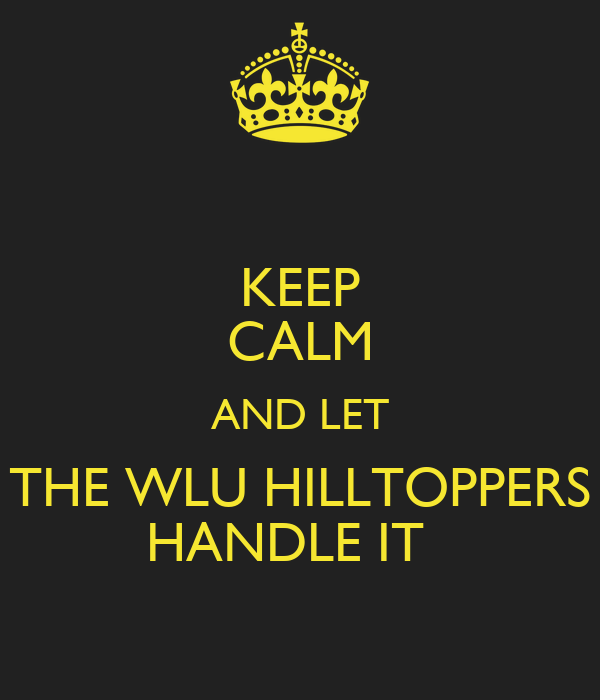 KEEP CALM AND LET THE WLU HILLTOPPERS HANDLE IT