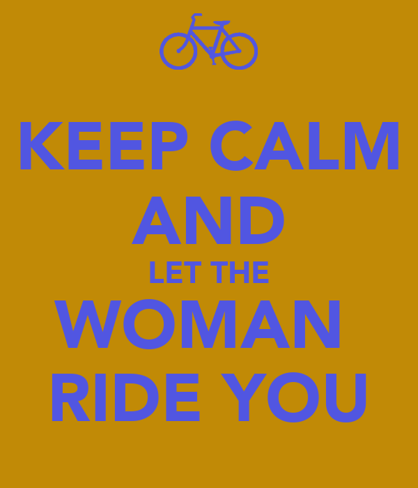KEEP CALM AND LET THE WOMAN  RIDE YOU