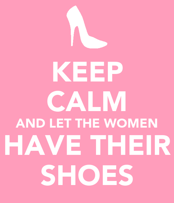 KEEP CALM AND LET THE WOMEN HAVE THEIR SHOES