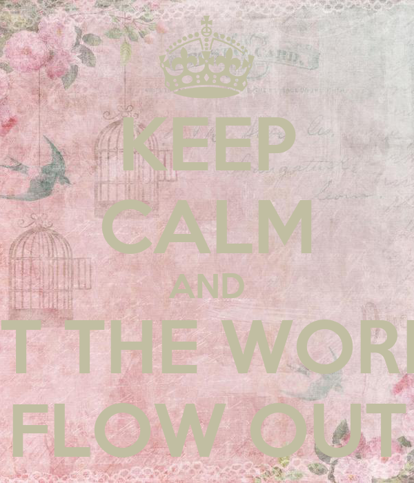 KEEP CALM AND LET THE WORDS FLOW OUT