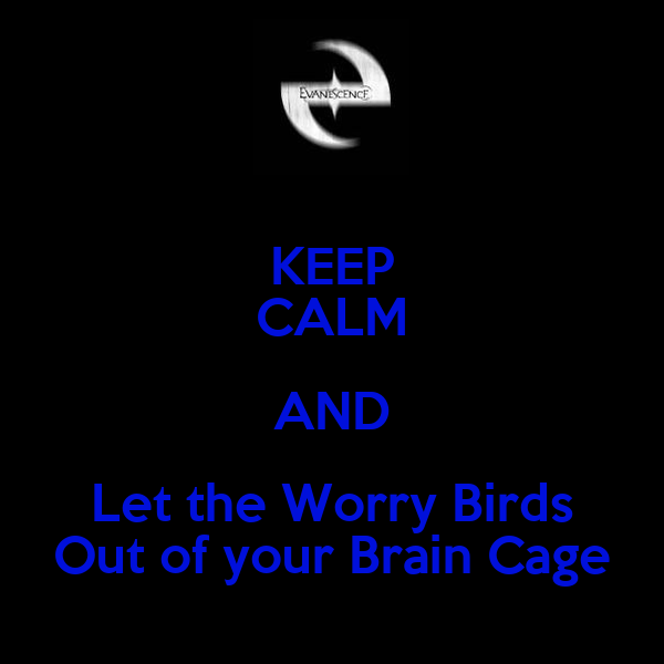 KEEP CALM AND Let the Worry Birds Out of your Brain Cage