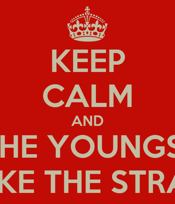 KEEP CALM AND LET THE YOUNGSTERS TAKE THE STRAIN