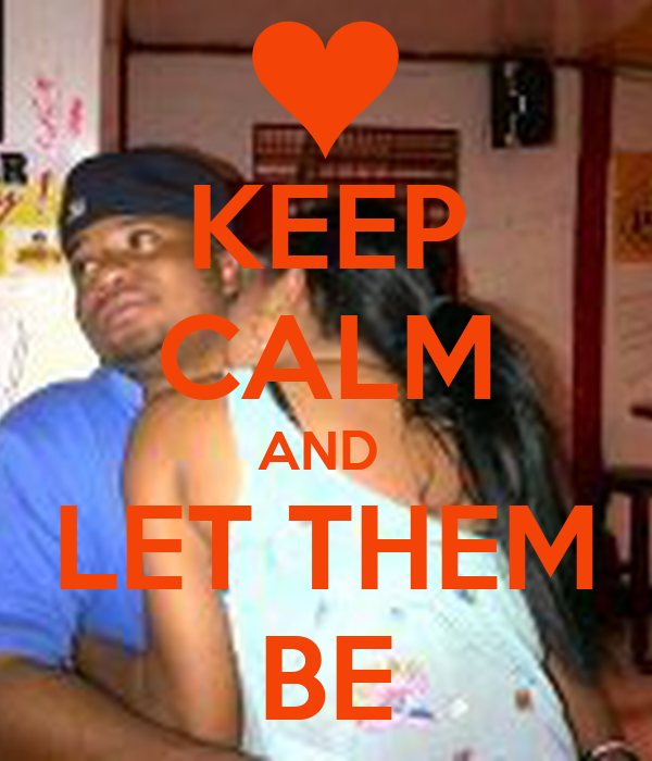 KEEP CALM AND  LET THEM BE