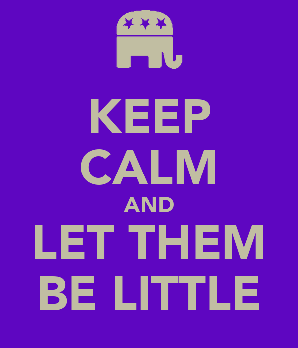 KEEP CALM AND LET THEM BE LITTLE