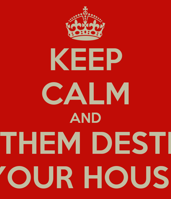 KEEP CALM AND LET THEM DESTROY YOUR HOUSE