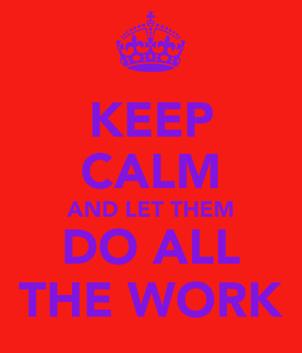 KEEP CALM AND LET THEM DO ALL THE WORK