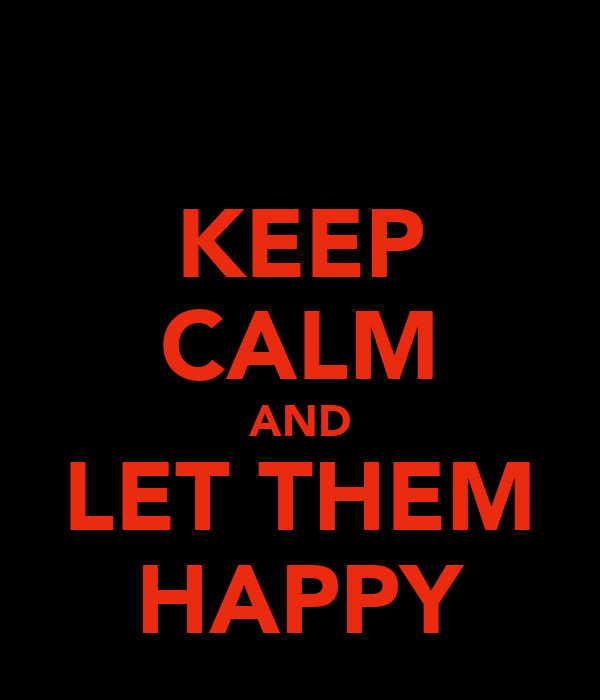 KEEP CALM AND LET THEM HAPPY