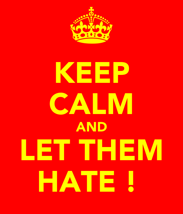 KEEP CALM AND LET THEM HATE !