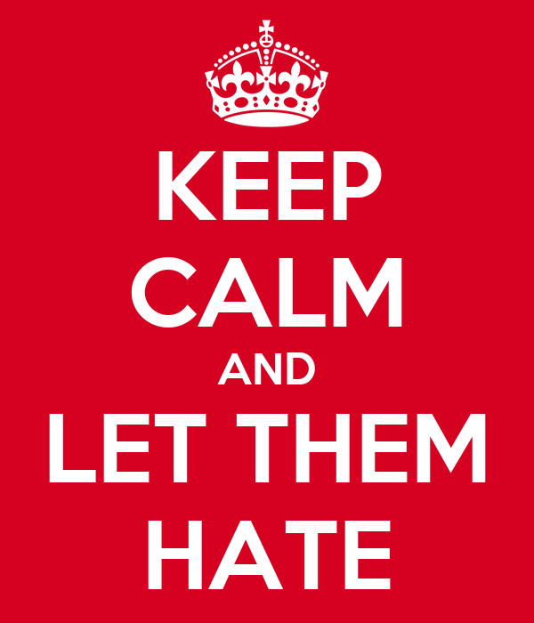 KEEP CALM AND LET THEM HATE