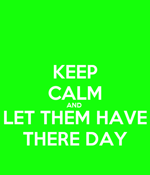 KEEP CALM AND  LET THEM HAVE THERE DAY