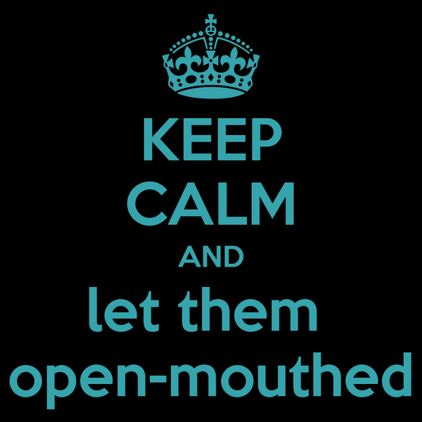 KEEP CALM AND let them  open-mouthed