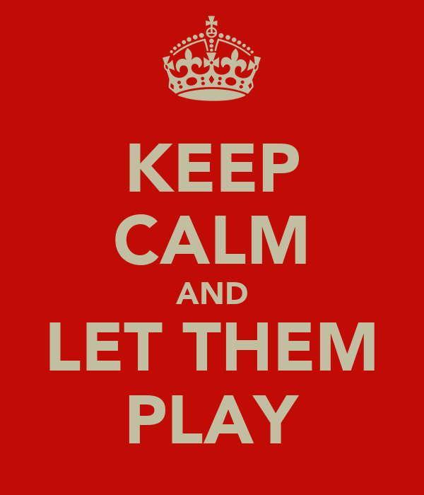 KEEP CALM AND LET THEM PLAY