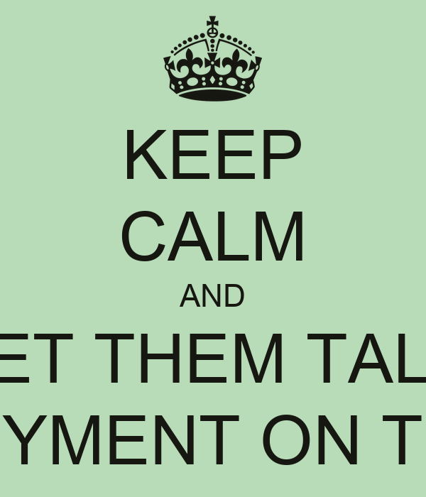 KEEP CALM AND LET THEM TALK UNEMPLOYMENT ON THEIR WAY