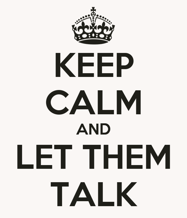 KEEP CALM AND LET THEM TALK