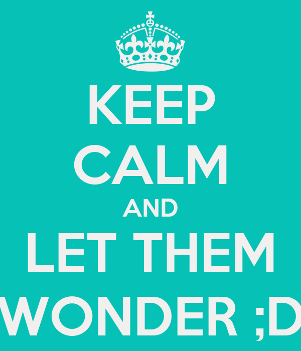 KEEP CALM AND LET THEM WONDER ;D