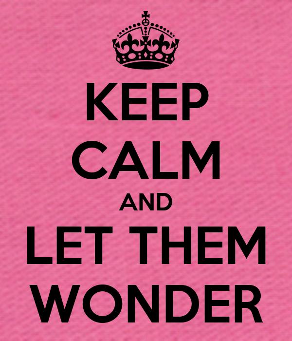 KEEP CALM AND LET THEM WONDER