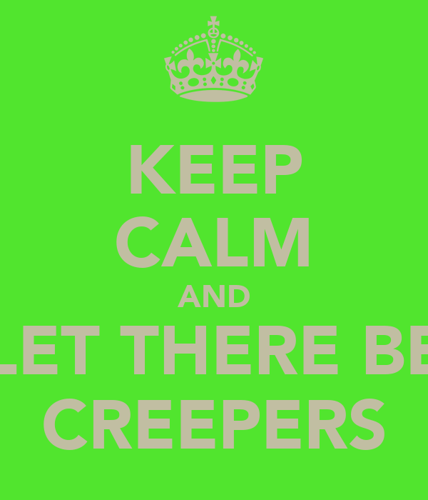 KEEP CALM AND LET THERE BE CREEPERS