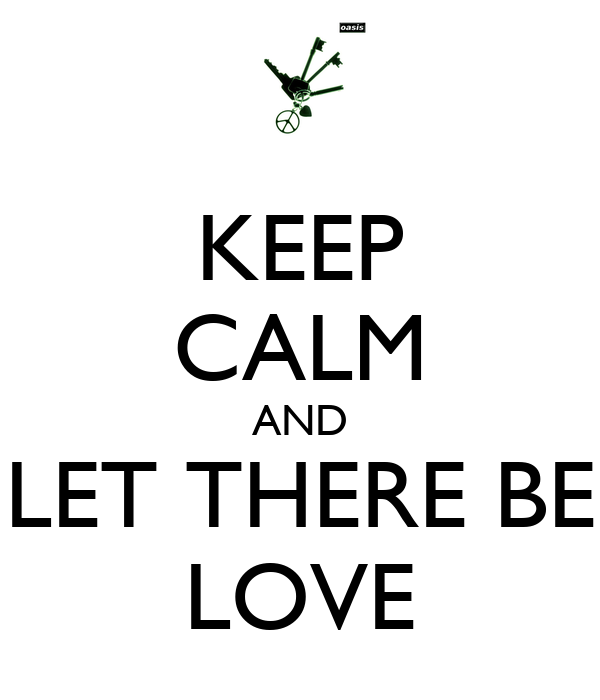 KEEP CALM AND LET THERE BE LOVE