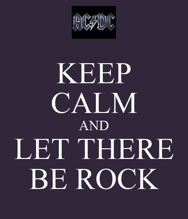 KEEP CALM AND LET THERE BE ROCK