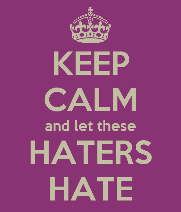 KEEP CALM and let these HATERS HATE