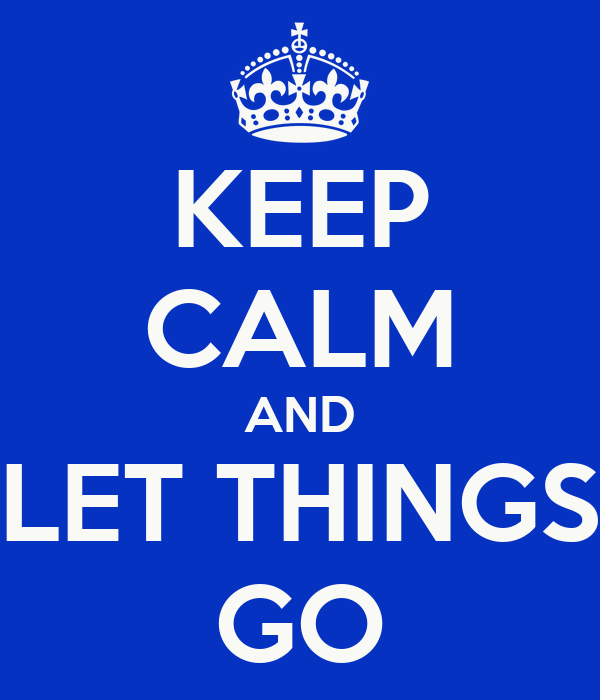 KEEP CALM AND LET THINGS GO