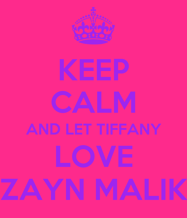 KEEP CALM AND LET TIFFANY LOVE ZAYN MALIK