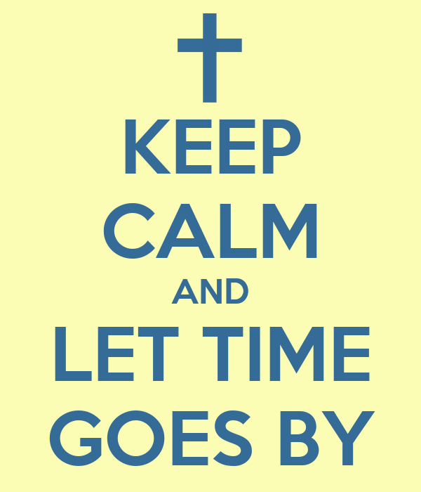 KEEP CALM AND LET TIME GOES BY